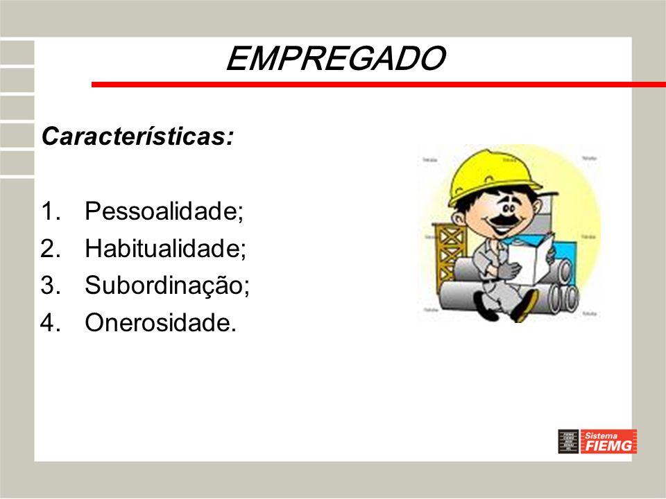 EMPREGADO Características: 1.Pessoalidade; 2.Habitualidade; 3.Subordinação; 4.Onerosidade.