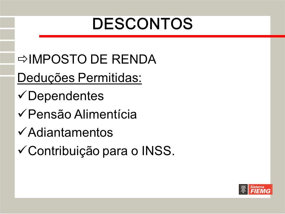 DESCONTOS IMPOSTO DE RENDA Deduções Permitidas: Dependentes Pensão Alimentícia Adiantamentos Contribuição para o INSS.