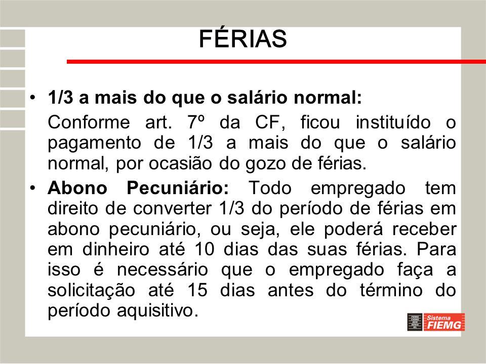 FÉRIAS 1/3 a mais do que o salário normal: Conforme art. 7º da CF, ficou instituído o pagamento de 1/3 a mais do que o salário normal, por ocasião do