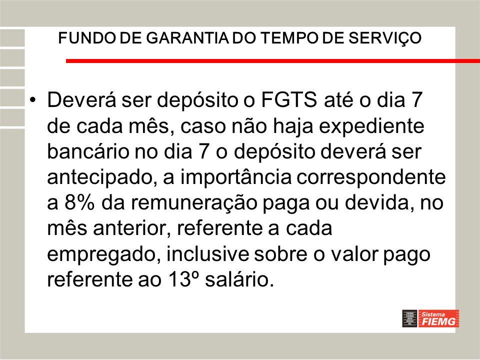 FUNDO DE GARANTIA DO TEMPO DE SERVIÇO Deverá ser depósito o FGTS até o dia 7 de cada mês, caso não haja expediente bancário no dia 7 o depósito deverá