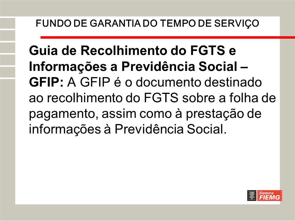 FUNDO DE GARANTIA DO TEMPO DE SERVIÇO Guia de Recolhimento do FGTS e Informações a Previdência Social – GFIP: A GFIP é o documento destinado ao recolh