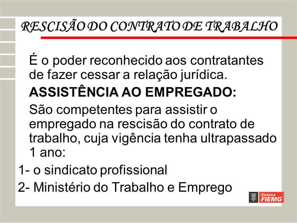 RESCISÃO DO CONTRATO DE TRABALHO É o poder reconhecido aos contratantes de fazer cessar a relação jurídica. ASSISTÊNCIA AO EMPREGADO: São competentes