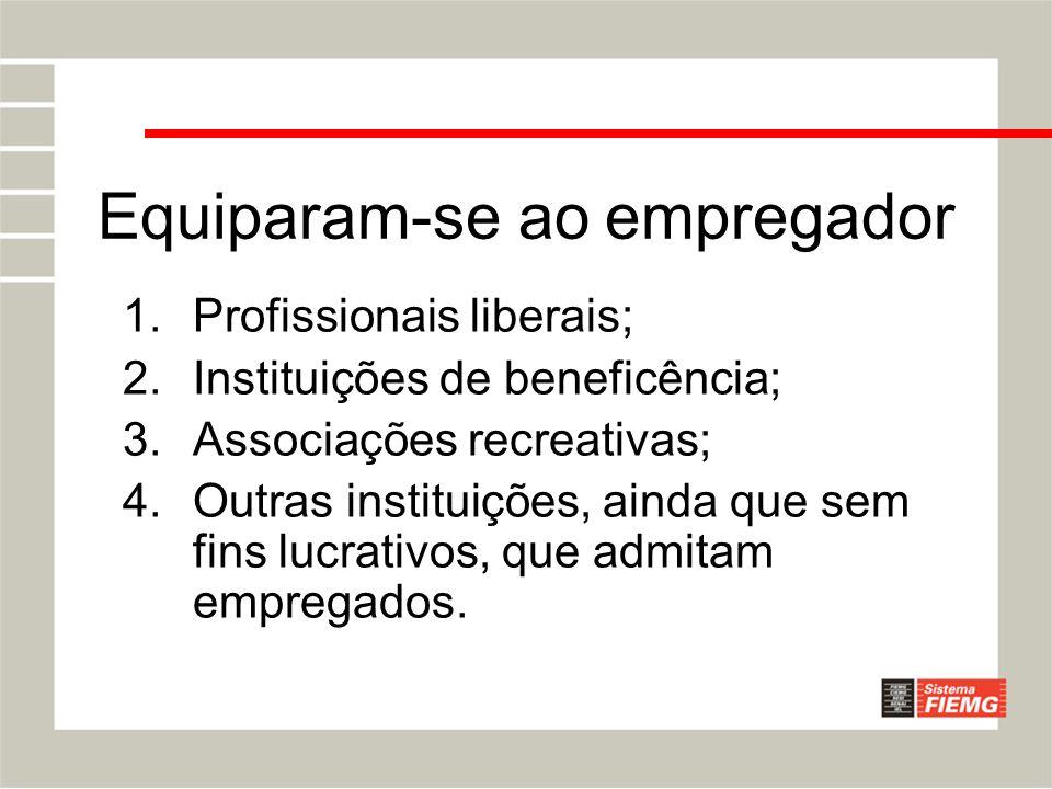 Equiparam-se ao empregador 1.Profissionais liberais; 2.Instituições de beneficência; 3.Associações recreativas; 4.Outras instituições, ainda que sem f
