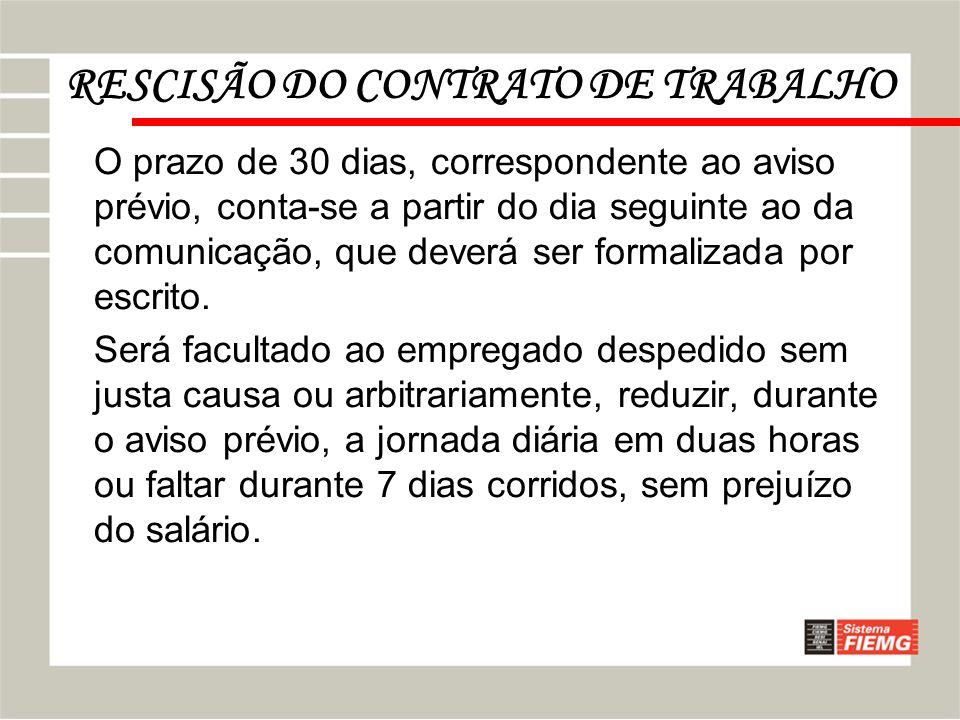 RESCISÃO DO CONTRATO DE TRABALHO O prazo de 30 dias, correspondente ao aviso prévio, conta-se a partir do dia seguinte ao da comunicação, que deverá s