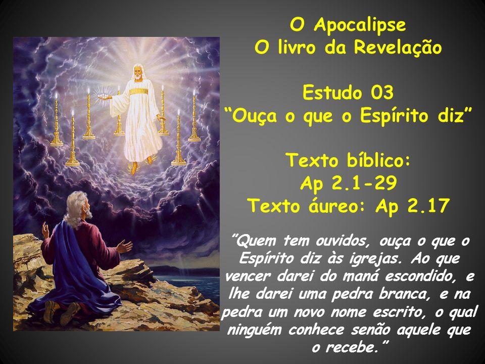O Apocalipse O livro da Revelação Estudo 03 Ouça o que o Espírito diz Texto bíblico: Ap 2.1-29 Texto áureo: Ap 2.17 Quem tem ouvidos, ouça o que o Esp