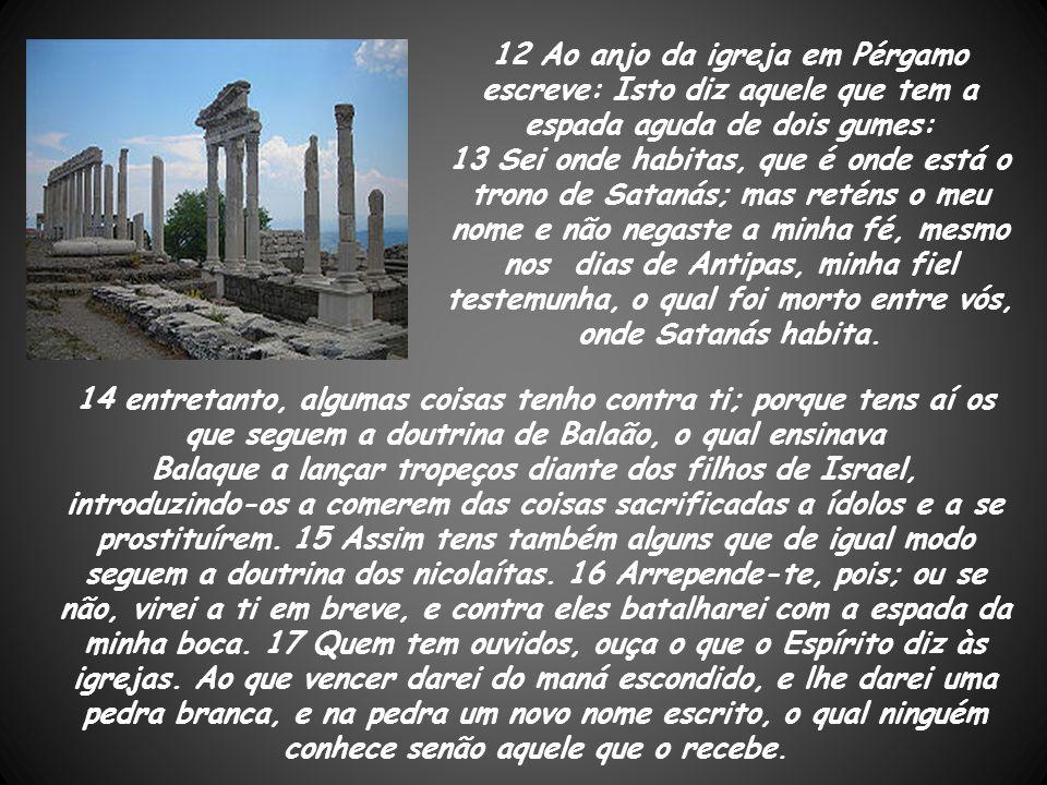 12 Ao anjo da igreja em Pérgamo escreve: Isto diz aquele que tem a espada aguda de dois gumes: 13 Sei onde habitas, que é onde está o trono de Satanás