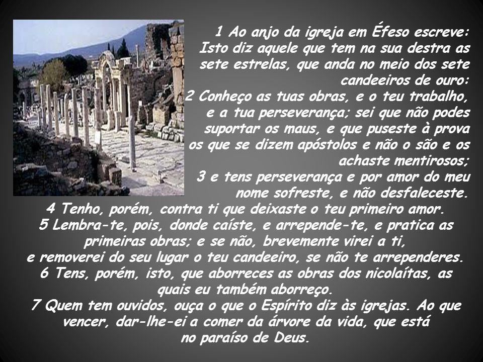 1 Ao anjo da igreja em Éfeso escreve: Isto diz aquele que tem na sua destra as sete estrelas, que anda no meio dos sete candeeiros de ouro: 2 Conheço
