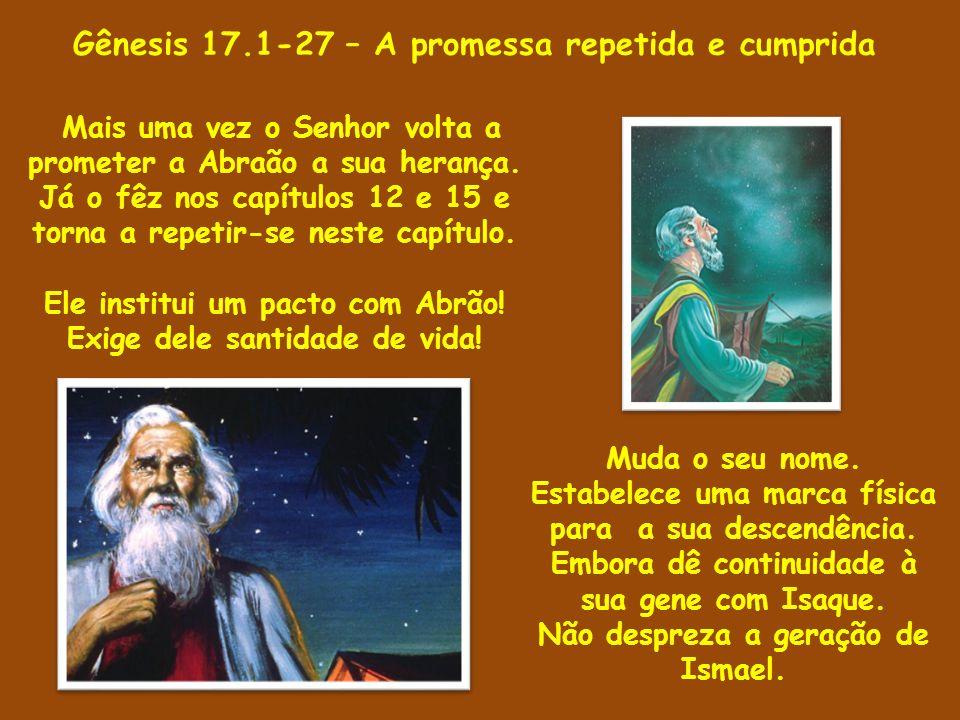Gênesis 17.1-27 – A promessa repetida 1 Sendo, pois, Abrão da idade de noventa e nove anos, apareceu o SENHOR a Abrão, e disse-lhe: Eu sou o Deus Todo-Poderoso, anda em minha presença e sê perfeito.