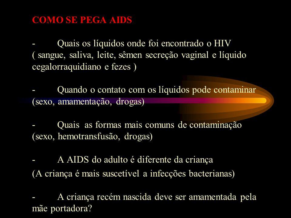 COMO SE PEGA AIDS - Quais os líquidos onde foi encontrado o HIV ( sangue, saliva, leite, sêmen secreção vaginal e líquido cegalorraquidiano e fezes )