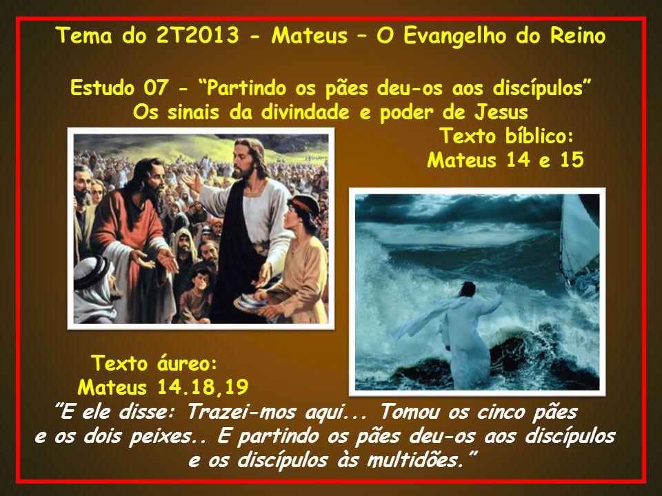 Tema do 2T2013 - Mateus – O Evangelho do Reino Estudo 07 - Partindo os pães deu-os aos discípulos Os sinais da divindade e poder de Jesus Texto bíblic