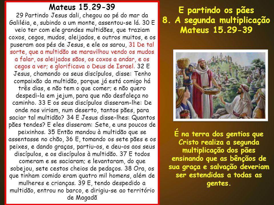Mateus 15.29-39 29 Partindo Jesus dali, chegou ao pé do mar da Galiléia, e, subindo a um monte, assentou-se lá. 30 E veio ter com ele grandes multidõe