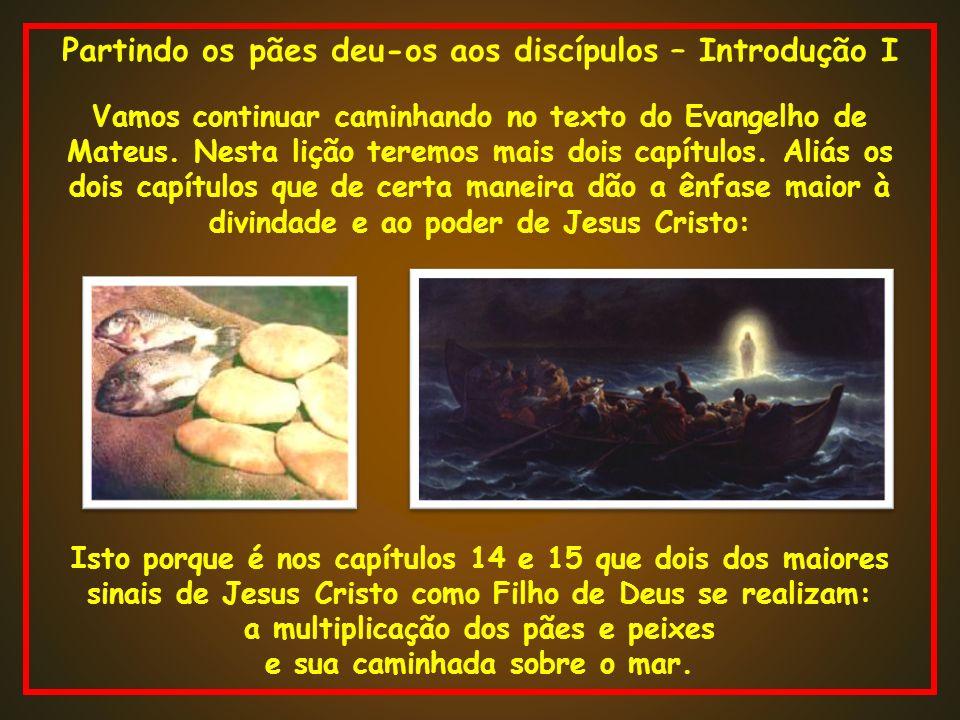 Partindo os pães deu-os aos discípulos – Introdução I Vamos continuar caminhando no texto do Evangelho de Mateus. Nesta lição teremos mais dois capítu