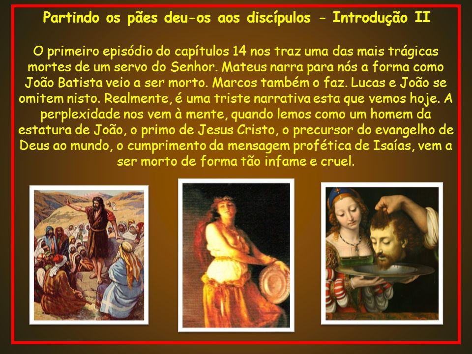 Partindo os pães deu-os aos discípulos - Introdução II O primeiro episódio do capítulos 14 nos traz uma das mais trágicas mortes de um servo do Senhor