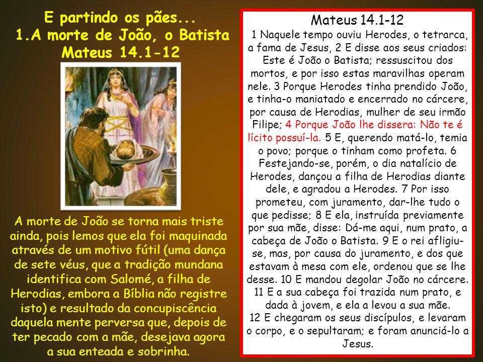 Mateus 14.1-12 11 Naquele tempo ouviu Herodes, o tetrarca, a fama de Jesus, 2 E disse aos seus criados: Este é João o Batista; ressuscitou dos mortos,