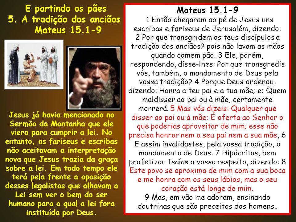 Mateus 15.1-9 1 1 Então chegaram ao pé de Jesus uns escribas e fariseus de Jerusalém, dizendo: 2 Por que transgridem os teus discípulos a tradição dos