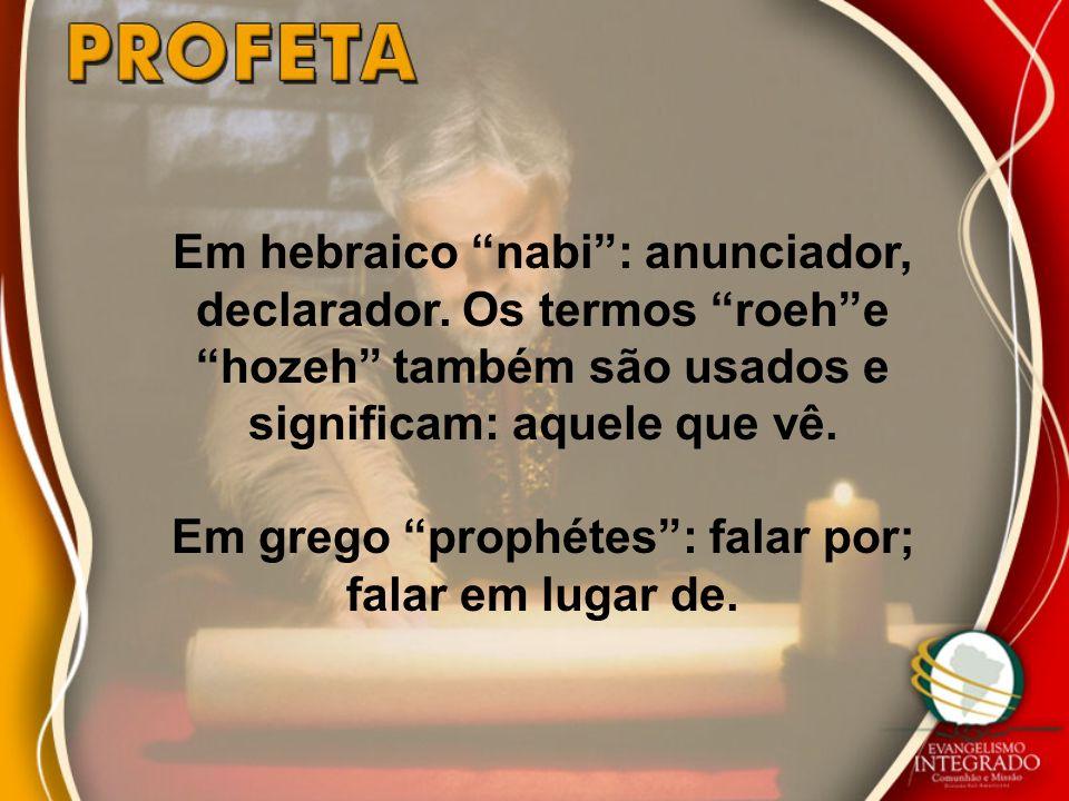 Em hebraico nabi: anunciador, declarador. Os termos roehe hozeh também são usados e significam: aquele que vê. Em grego prophétes: falar por; falar em