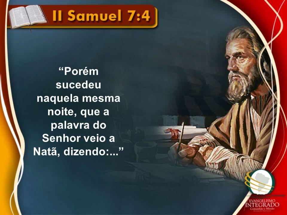Porém sucedeu naquela mesma noite, que a palavra do Senhor veio a Natã, dizendo:...