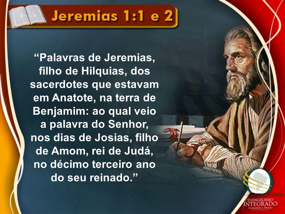 Palavras de Jeremias, filho de Hilquias, dos sacerdotes que estavam em Anatote, na terra de Benjamim: ao qual veio a palavra do Senhor, nos dias de Jo