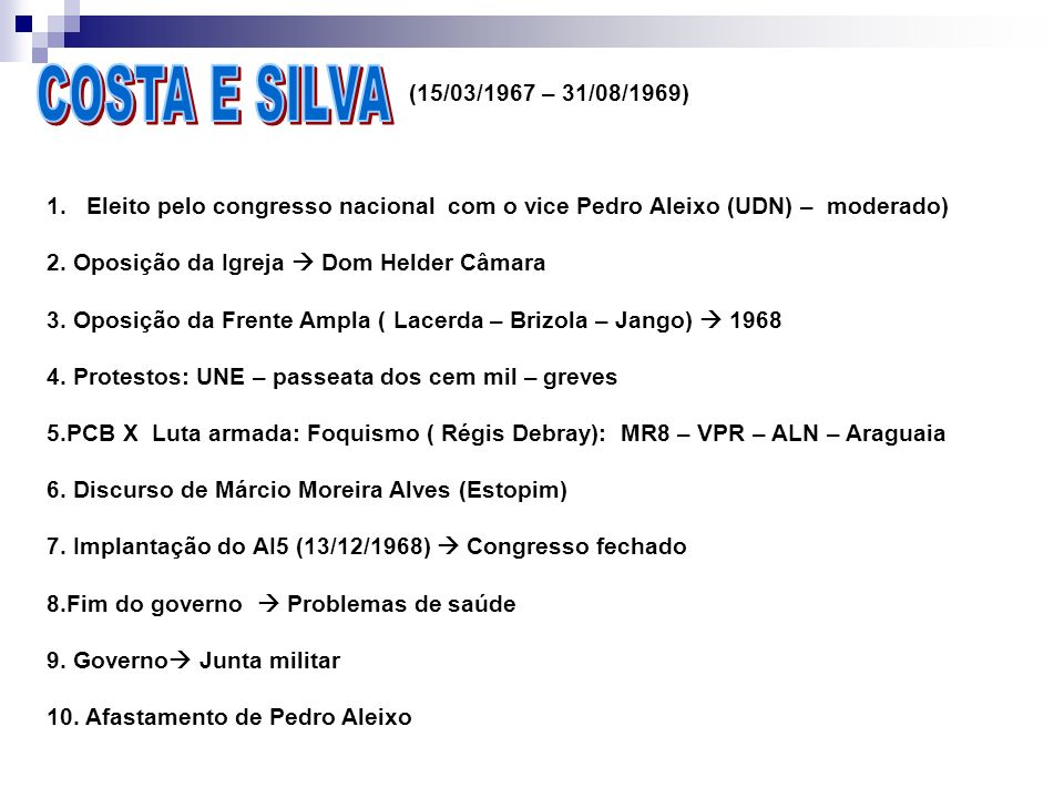(15/03/1967 – 31/08/1969) 1.Eleito pelo congresso nacional com o vice Pedro Aleixo (UDN) – moderado) 2. Oposição da Igreja Dom Helder Câmara 3. Oposiç