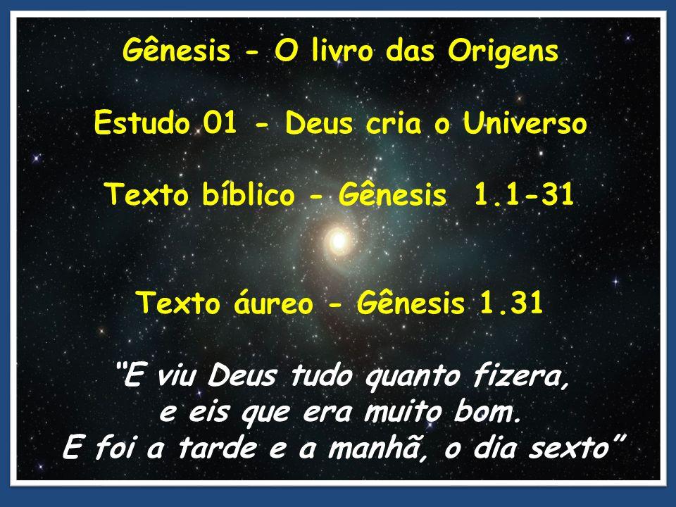 Gênesis - O livro das Origens Estudo 01 - Deus cria o Universo Texto bíblico - Gênesis 1.1-31 Texto áureo - Gênesis 1.31 E viu Deus tudo quanto fizera