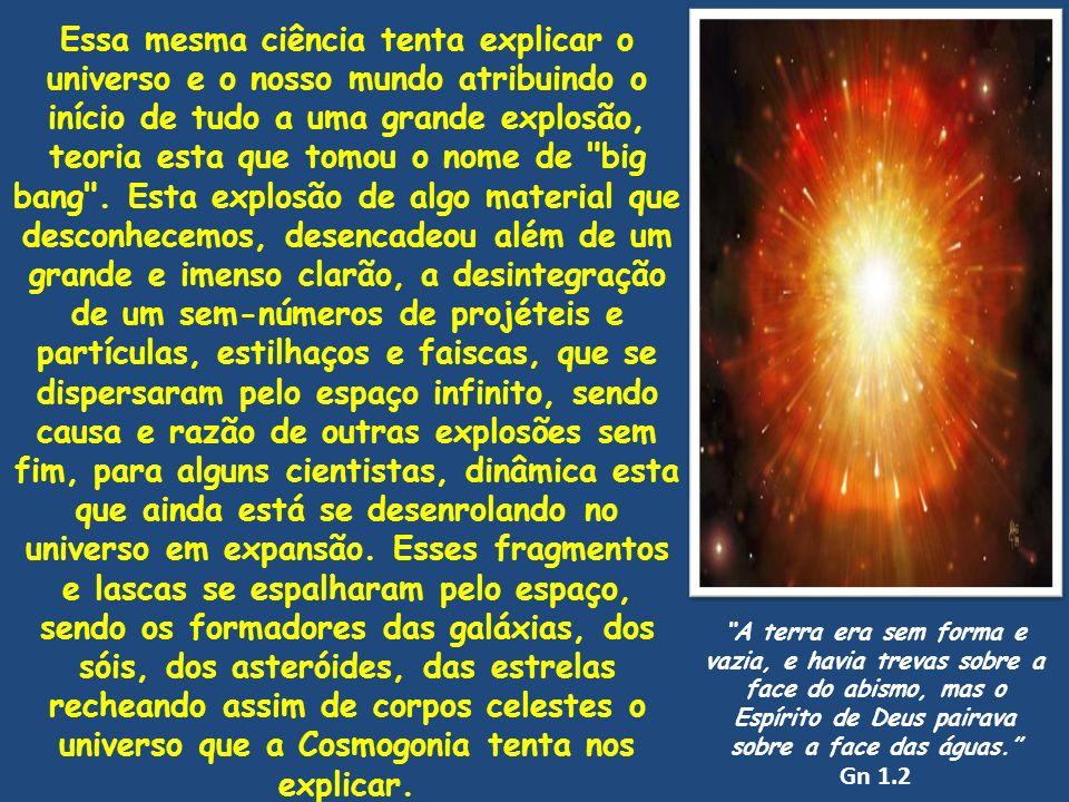Essa mesma ciência tenta explicar o universo e o nosso mundo atribuindo o início de tudo a uma grande explosão, teoria esta que tomou o nome de