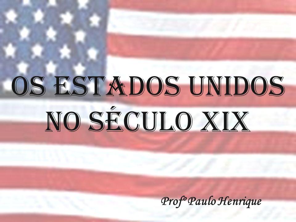 OS ESTADOS UNIDOS NO SÉCULO XIX Profº Paulo Henrique