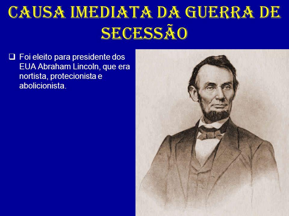 CAUSA IMEDIATA DA GUERRA DE SECESSÃO Foi eleito para presidente dos EUA Abraham Lincoln, que era nortista, protecionista e abolicionista.
