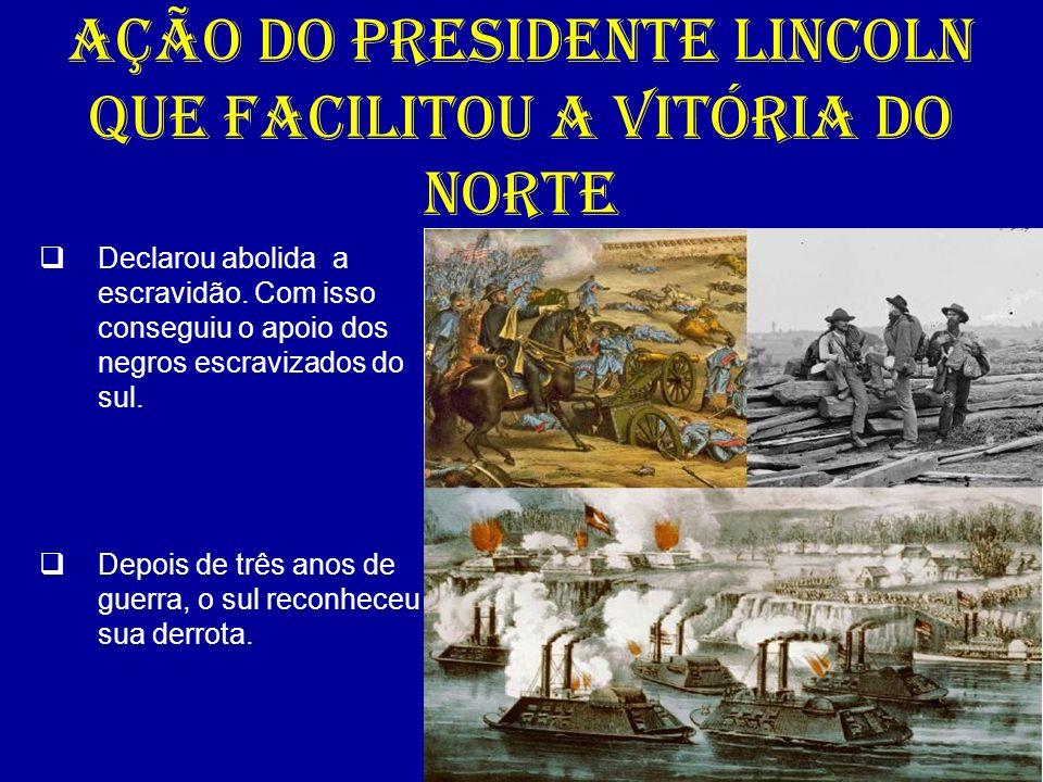 AÇÃO DO PRESIDENTE LINCOLN QUE FACILITOU A VITÓRIA DO NORTE Declarou abolida a escravidão. Com isso conseguiu o apoio dos negros escravizados do sul.