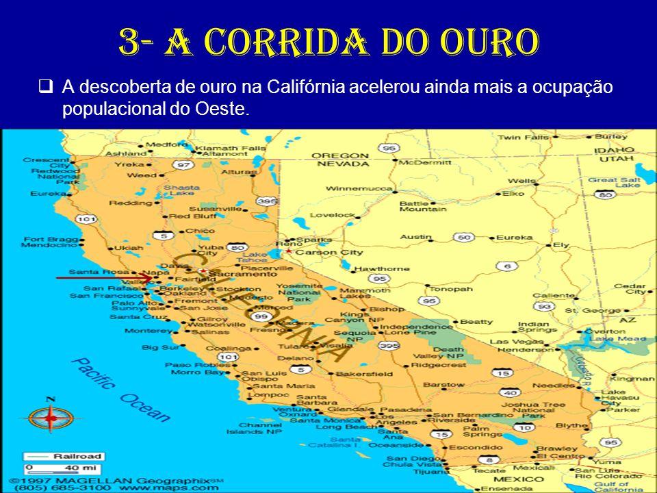 3- A corrida do ouro A descoberta de ouro na Califórnia acelerou ainda mais a ocupação populacional do Oeste.