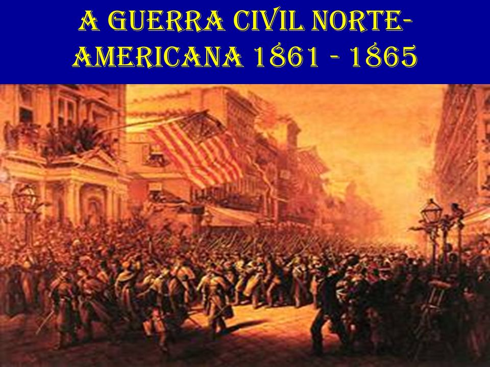 A GUERRA CIVIL NORTE- AMERICANA 1861 - 1865