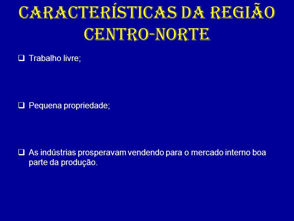CARACTERÍSTICAS DA REGIÃO CENTRO-NORTE Trabalho livre; Pequena propriedade; As indústrias prosperavam vendendo para o mercado interno boa parte da pro