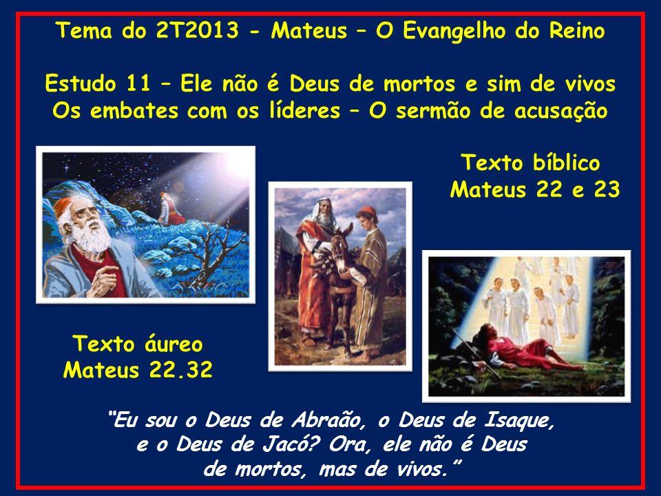 Tema do 2T2013 - Mateus – O Evangelho do Reino Estudo 11 – Ele não é Deus de mortos e sim de vivos Os embates com os líderes – O sermão de acusação Te