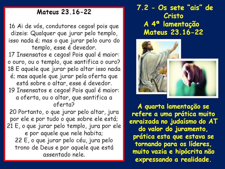 Mateus 23.16-22 16 Ai de vós, condutores cegos! pois que dizeis: Qualquer que jurar pelo templo, isso nada é; mas o que jurar pelo ouro do templo, ess