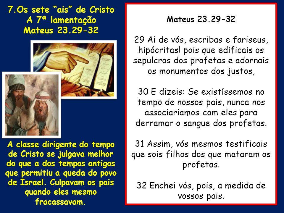 Mateus 23.29-32 29 Ai de vós, escribas e fariseus, hipócritas! pois que edificais os sepulcros dos profetas e adornais os monumentos dos justos, 30 E