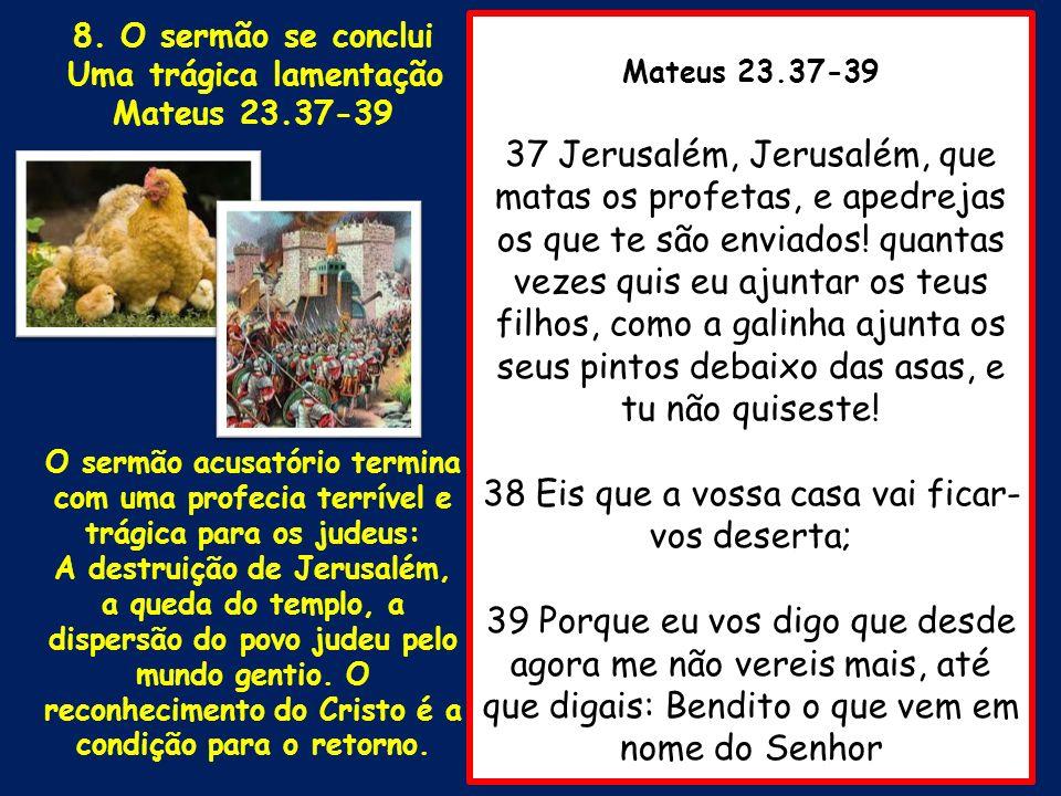 Mateus 23.37-39 37 Jerusalém, Jerusalém, que matas os profetas, e apedrejas os que te são enviados! quantas vezes quis eu ajuntar os teus filhos, como