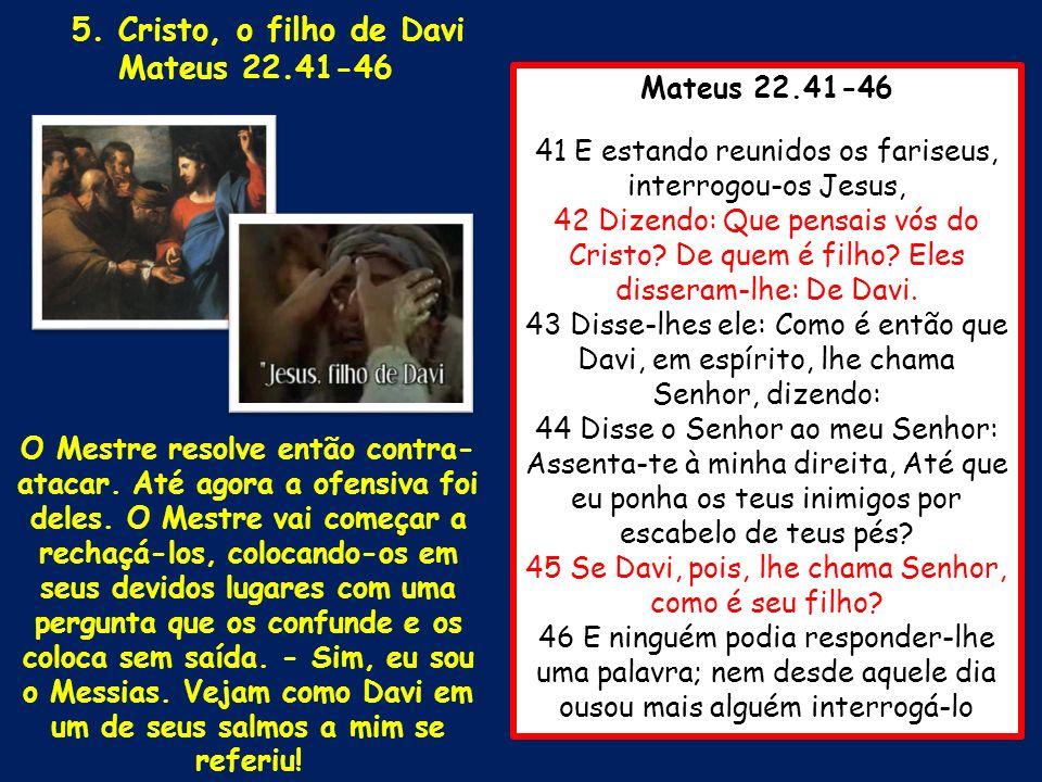 Mateus 22.41-46 41 E estando reunidos os fariseus, interrogou-os Jesus, 42 Dizendo: Que pensais vós do Cristo? De quem é filho? Eles disseram-lhe: De