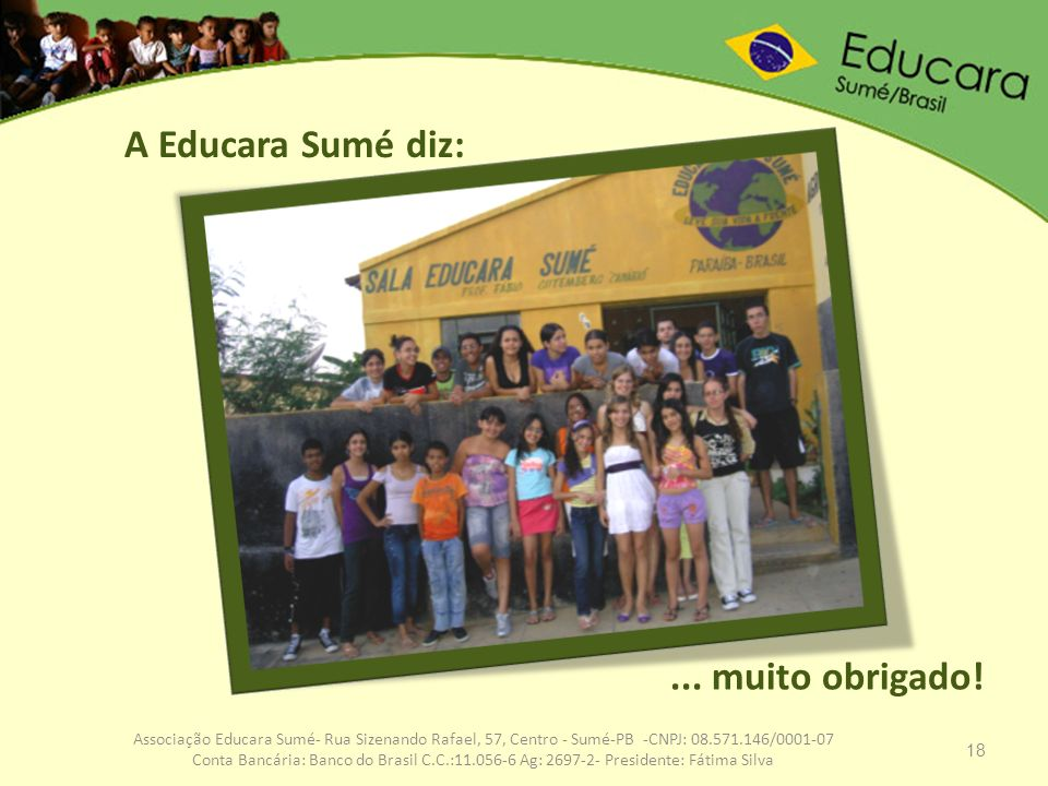 18 Associação Educara Sumé- Rua Sizenando Rafael, 57, Centro - Sumé-PB -CNPJ: 08.571.146/0001-07 Conta Bancária: Banco do Brasil C.C.:11.056-6 Ag: 269