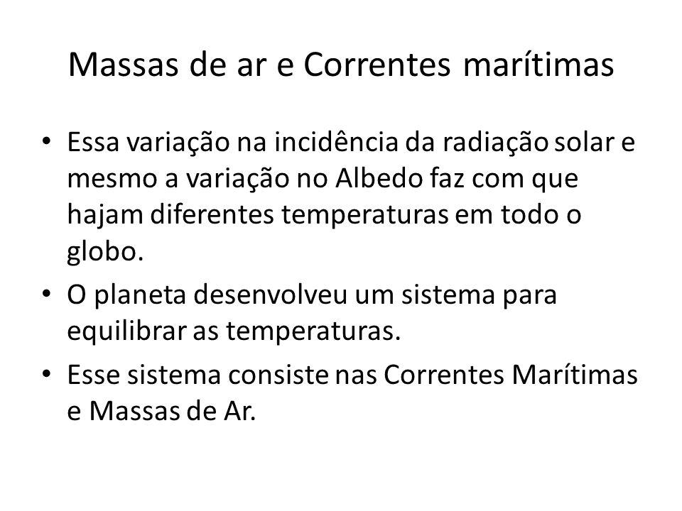 Massas de ar e Correntes marítimas Essa variação na incidência da radiação solar e mesmo a variação no Albedo faz com que hajam diferentes temperatura