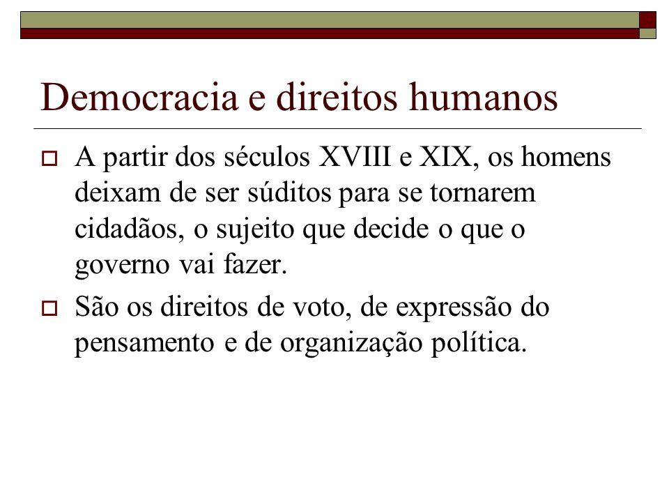 Democracia e direitos humanos A partir dos séculos XVIII e XIX, os homens deixam de ser súditos para se tornarem cidadãos, o sujeito que decide o que