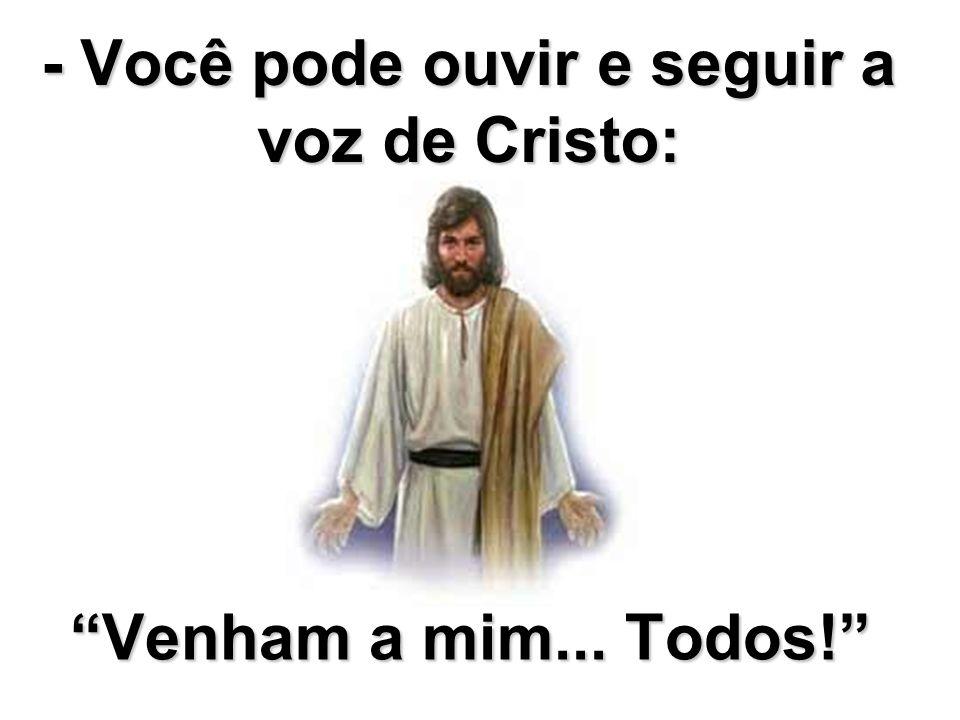 - Você pode ouvir e seguir a voz de Cristo: Venham a mim... Todos!