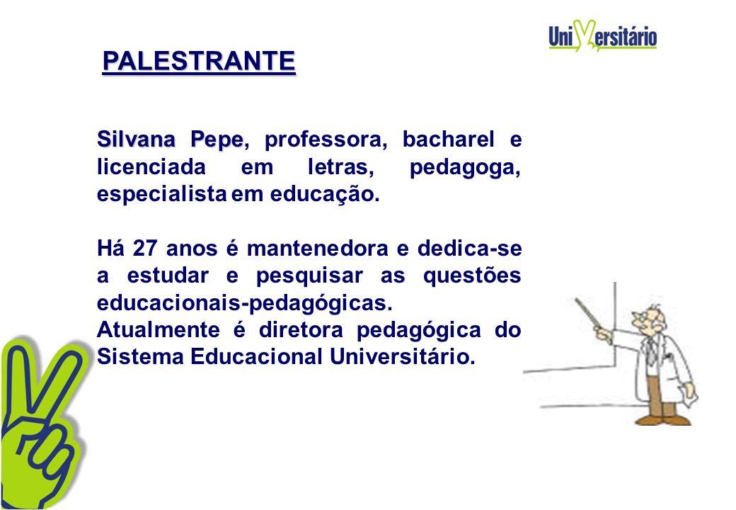PALESTRANTE Silvana Pepe, professora, bacharel e licenciada em letras, pedagoga, especialista em educação. Há 27 anos é mantenedora e dedica-se a estu