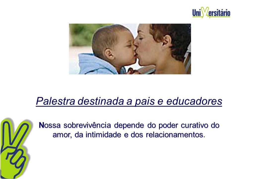 Palestra destinada a pais e educadores Nossa sobrevivência depende do poder curativo do amor, da intimidade e dos relacionamentos.