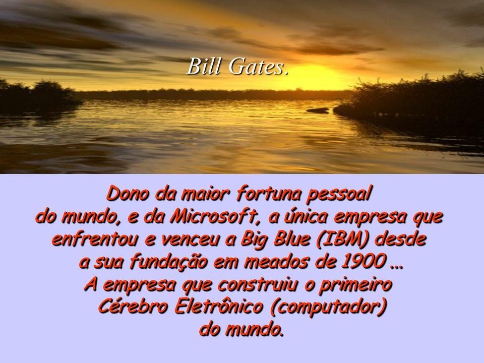 Dono da maior fortuna pessoal do mundo, e da Microsoft, a única empresa que enfrentou e venceu a Big Blue (IBM) desde enfrentou e venceu a Big Blue (I