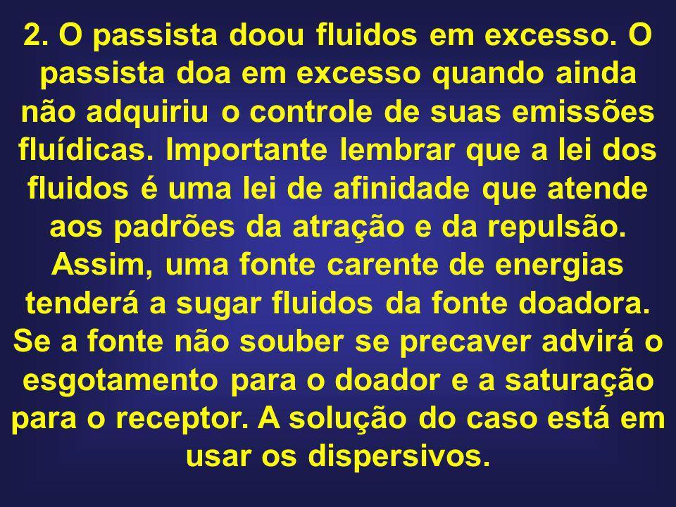 2. O passista doou fluidos em excesso. O passista doa em excesso quando ainda não adquiriu o controle de suas emissões fluídicas. Importante lembrar q