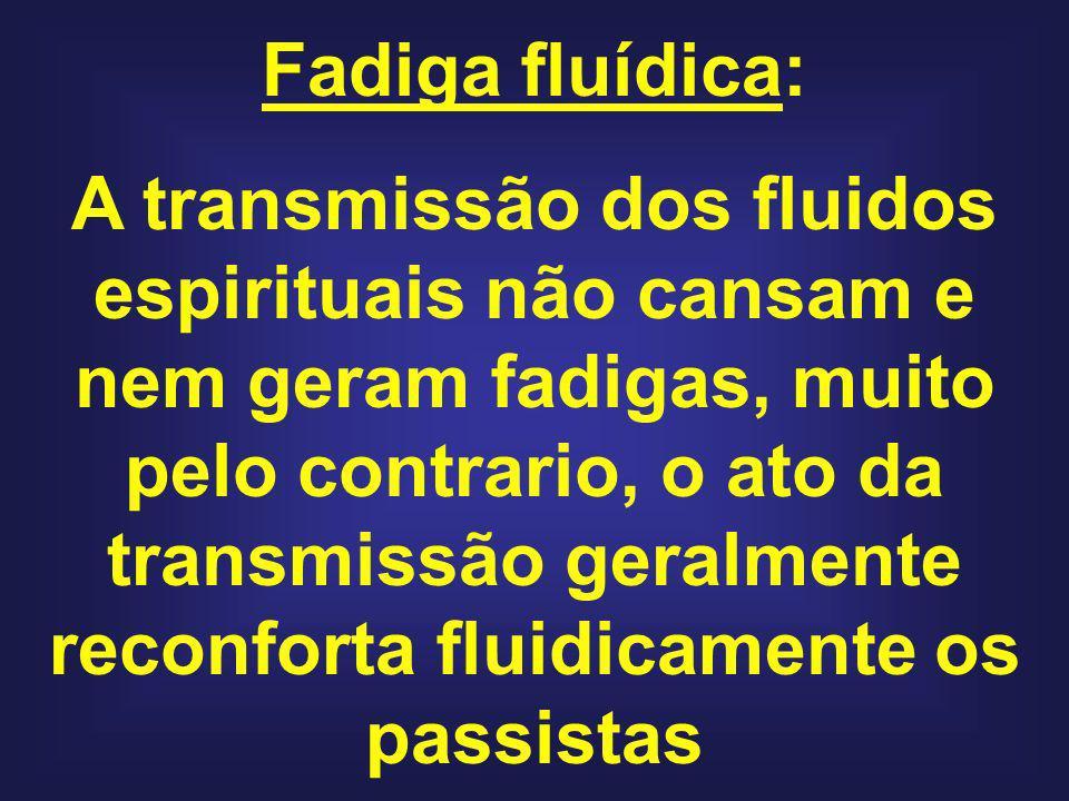 Fadiga fluídica: A transmissão dos fluidos espirituais não cansam e nem geram fadigas, muito pelo contrario, o ato da transmissão geralmente reconfort