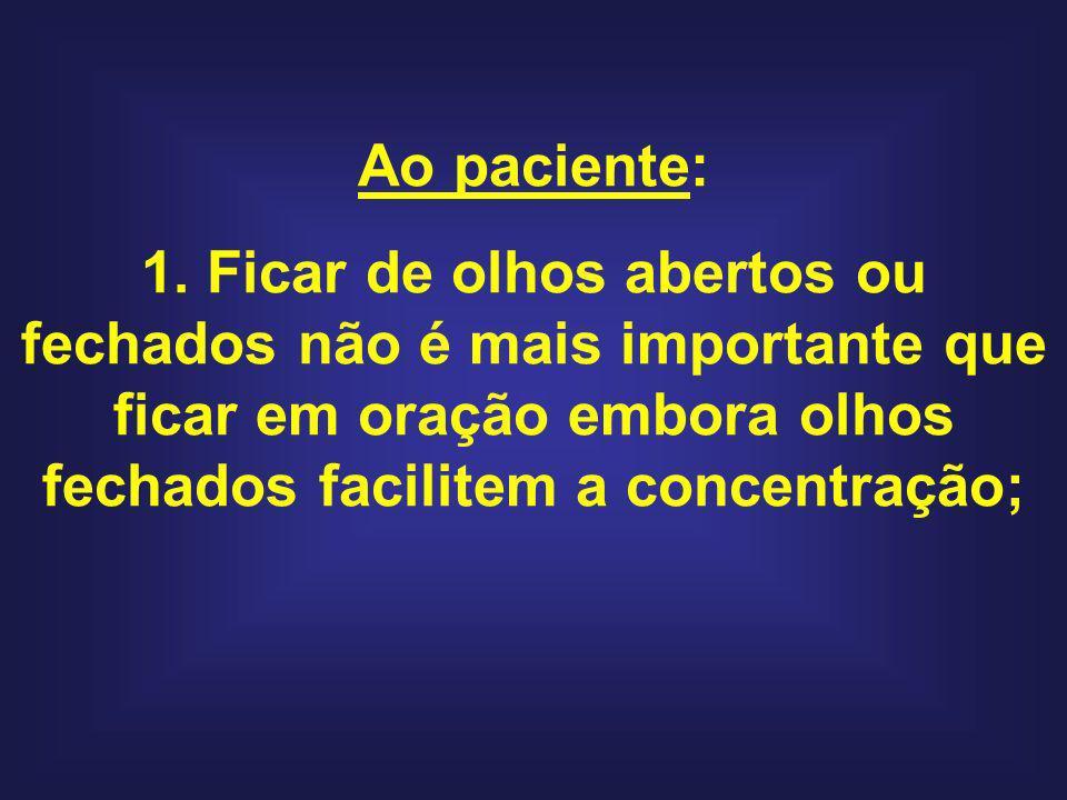 Ao paciente: 1. Ficar de olhos abertos ou fechados não é mais importante que ficar em oração embora olhos fechados facilitem a concentração;