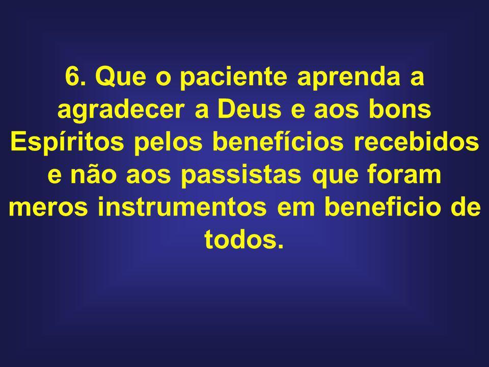 6. Que o paciente aprenda a agradecer a Deus e aos bons Espíritos pelos benefícios recebidos e não aos passistas que foram meros instrumentos em benef