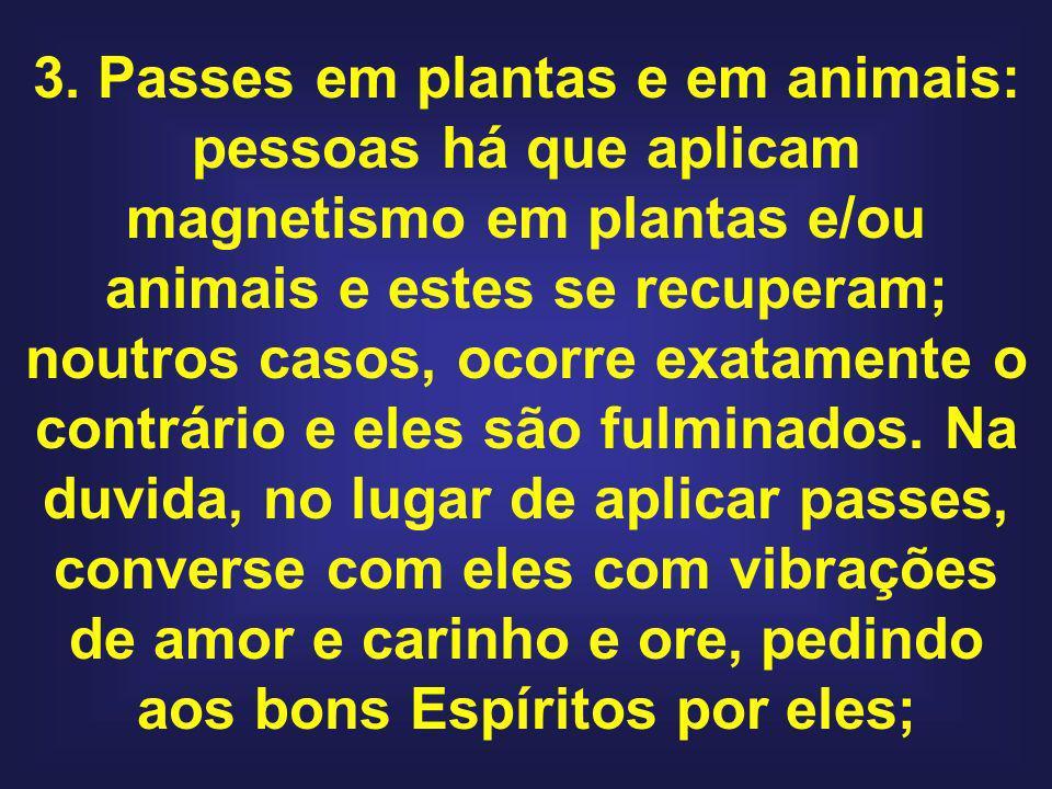 3. Passes em plantas e em animais: pessoas há que aplicam magnetismo em plantas e/ou animais e estes se recuperam; noutros casos, ocorre exatamente o