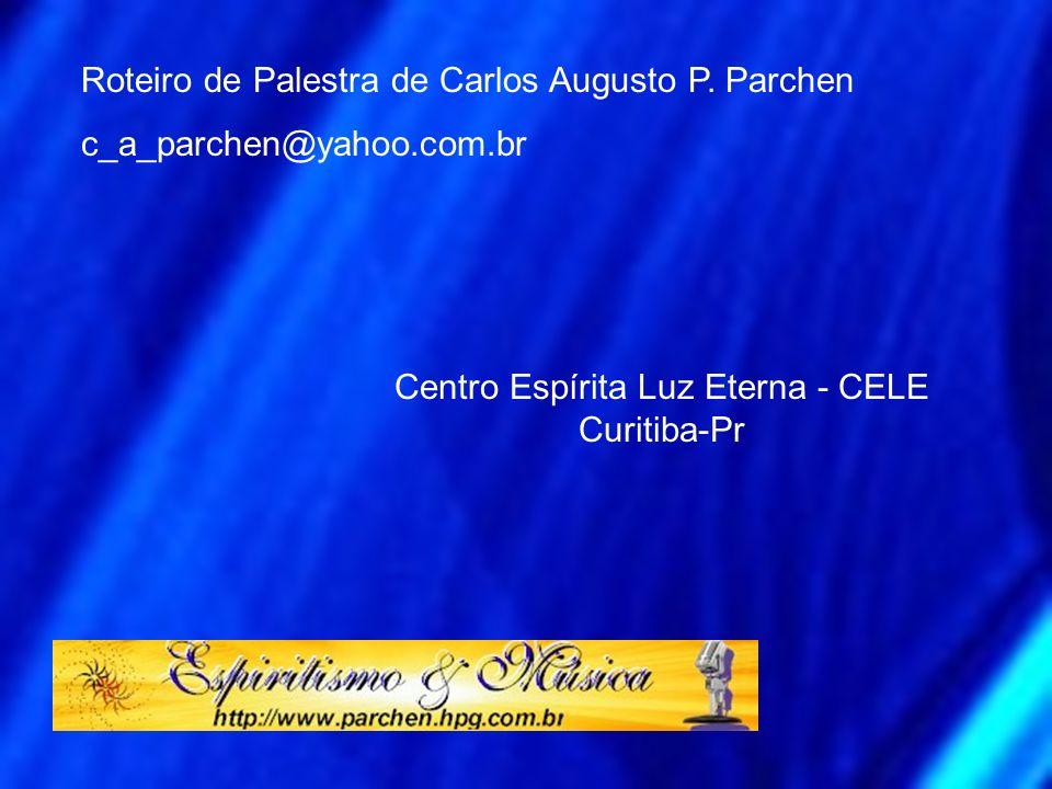 Roteiro de Palestra de Carlos Augusto P. Parchen c_a_parchen@yahoo.com.br Centro Espírita Luz Eterna - CELE Curitiba-Pr