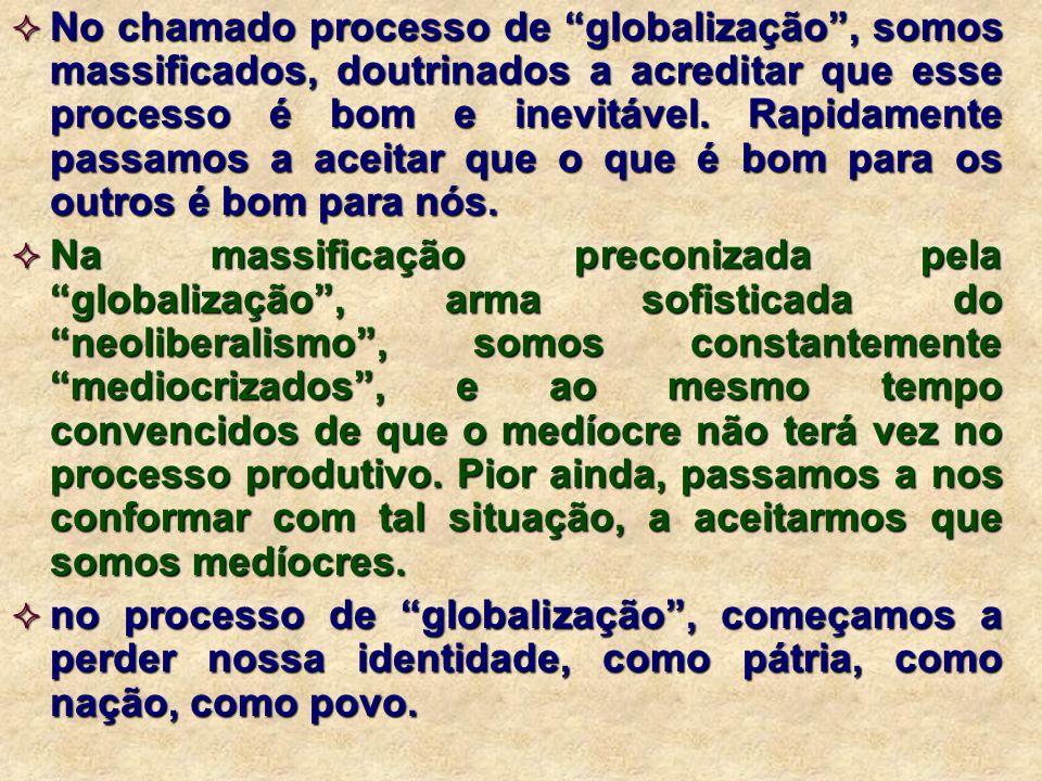 No chamado processo de globalização, somos massificados, doutrinados a acreditar que esse processo é bom e inevitável. Rapidamente passamos a aceitar